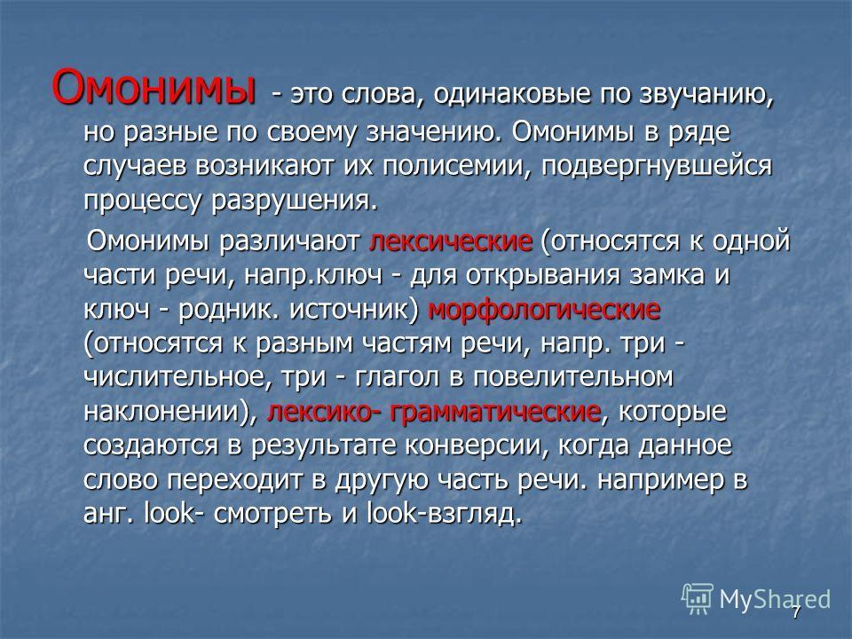 7 Омонимы - это слова, одинаковые по звучанию, но разные по своему значению. Омонимы в ряде случаев возникают их полисемии, подвергнувшейся процессу разрушения. Омонимы различают лексические (относятся к одной части речи, напр.ключ - для открывания з