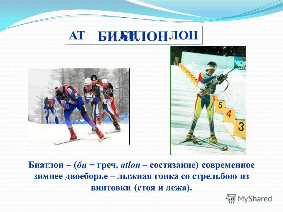 АТ БИ ЛОН БИАТЛОН Биатлон – (би + греч. аtlon – состязание) современное зиминее двоеборье – лыжная гонка со стрельбою из винтовки (стоя и лежа).