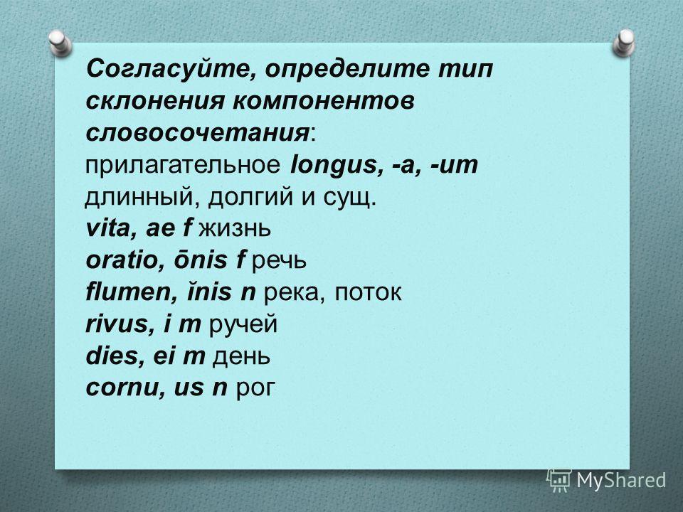 Согласуйте, определите тип склонения компонентов словосочетания: прилагательное longus, -a, -um длинный, долгий и сущ. vita, ae f жизнь oratio, ōnis f речь flumen, ĭnis n река, поток rivus, i m ручей dies, ei m день cornu, us n рог