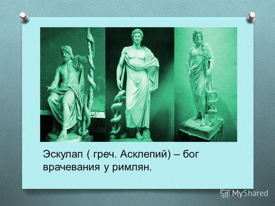 Эскулап ( греч. Асклепий) – бог врачевания у римлян.