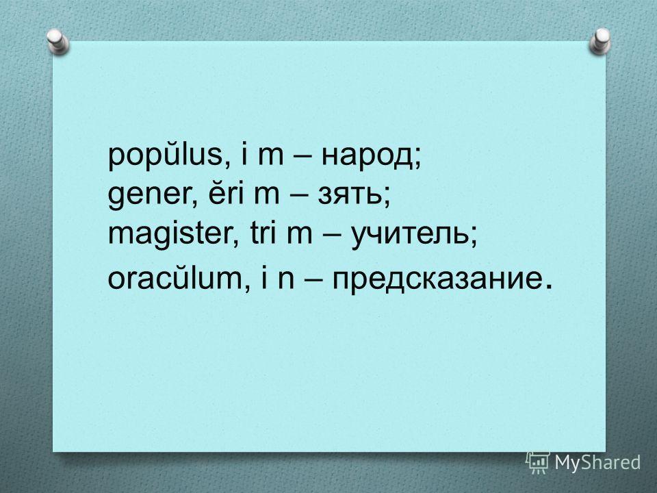 popŭlus, i m – народ; gener, ĕri m – зять; magister, tri m – учитель; oracŭlum, i n – предсказание.