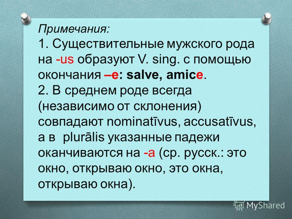 Примечания: 1. Существительные мужского рода на -us образуют V. sing. с помощью окончания –е: salve, amice. 2. В среднем роде всегда (независимо от склонения) совпадают nominatīvus, accusatīvus, а в plurālis указанные падежи оканчиваются на -а (ср. р