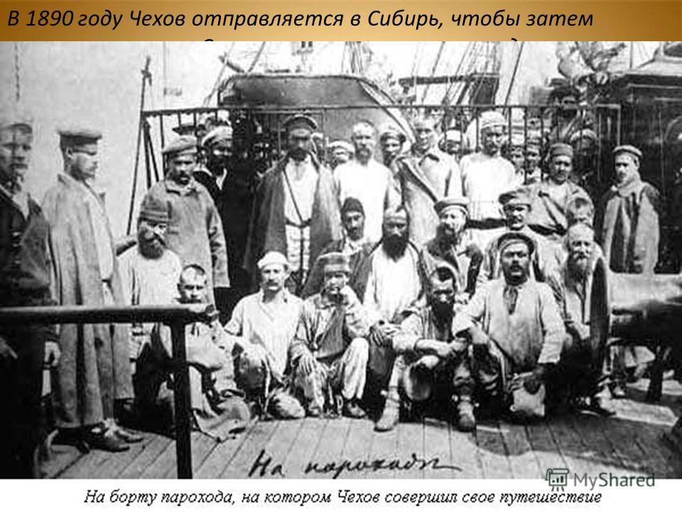 В 1890 году Чехов отправляется в Сибирь, чтобы затем посетить остров Сахалин – место ссылки осужденных на каторгу. В июле он прибыл на Сахалин, где в течение трех месяцев вел работу исследователя, медика, социолога. Чтобы ближе познакомиться с жизнью