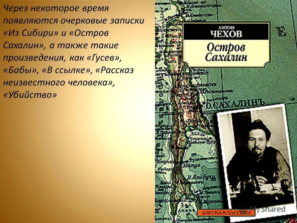 Через некоторое время появляются очерковые записки «Из Сибири» и «Остров Сахалин», а также такие произведения, как «Гусев», «Бабы», «В ссылке», «Рассказ неизвестного человека», «Убийство»