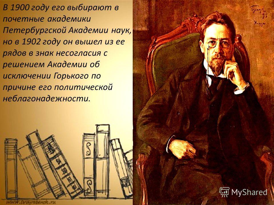 В 1900 году его выбирают в почетные академики Петербургской Академии наук, но в 1902 году он вышел из ее рядов в знак несогласия с решением Академии об исключении Горького по причине его политической неблагонадежности.