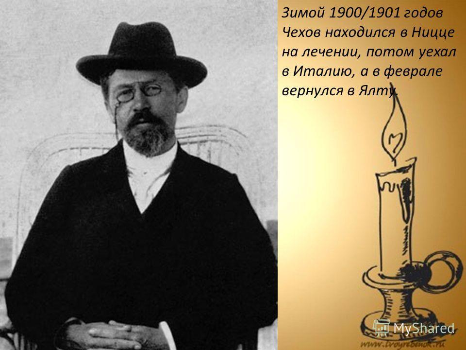 Зимой 1900/1901 годов Чехов находился в Ницце на лечении, потом уехал в Италию, а в феврале вернулся в Ялту.