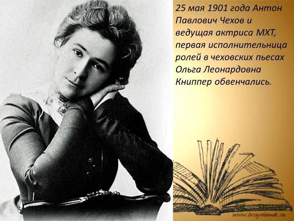 25 мая 1901 года Антон Павлович Чехов и ведущая актриса МХТ, первая исполнительница ролей в чеховских пьесах Ольга Леонардовна Книппер обвенчались.