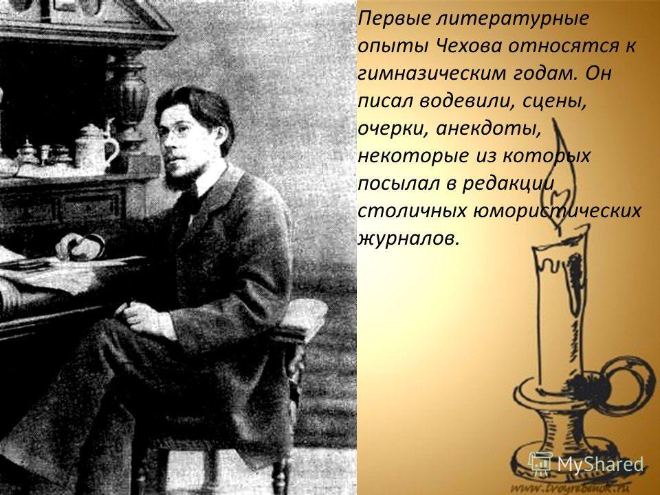 Первые литературные опыты Чехова относятся к гимназическим годам. Он писал водевили, сцены, очерки, анекдоты, некоторые из которых посылал в редакции столичных юмористических журналов.