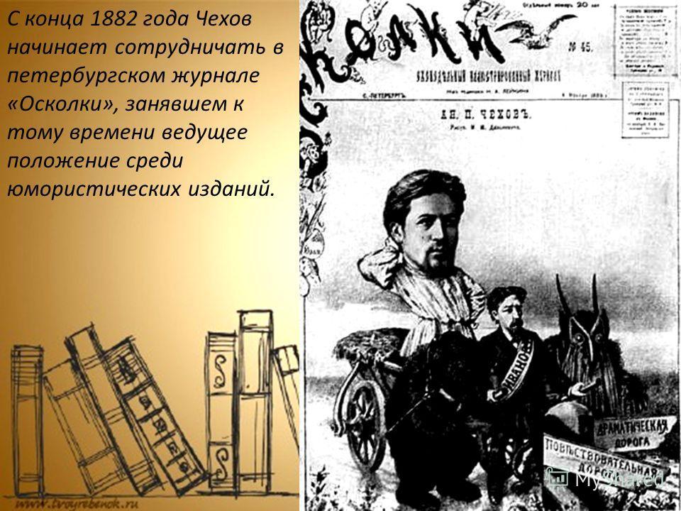 С конца 1882 года Чехов начинает сотрудничать в петербургском журнале «Осколки», занявшем к тому времени ведущее положение среди юмористических изданий.