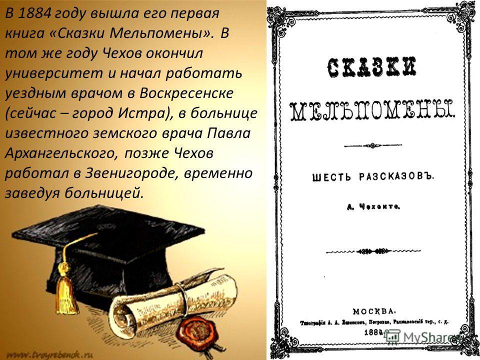 В 1884 году вышла его первая книга «Сказки Мельпомены». В том же году Чехов окончил университет и начал работать уездным врачом в Воскресенске (сейчас – город Истра), в больнице известного земского врача Павла Архангельского, позже Чехов работал в Зв