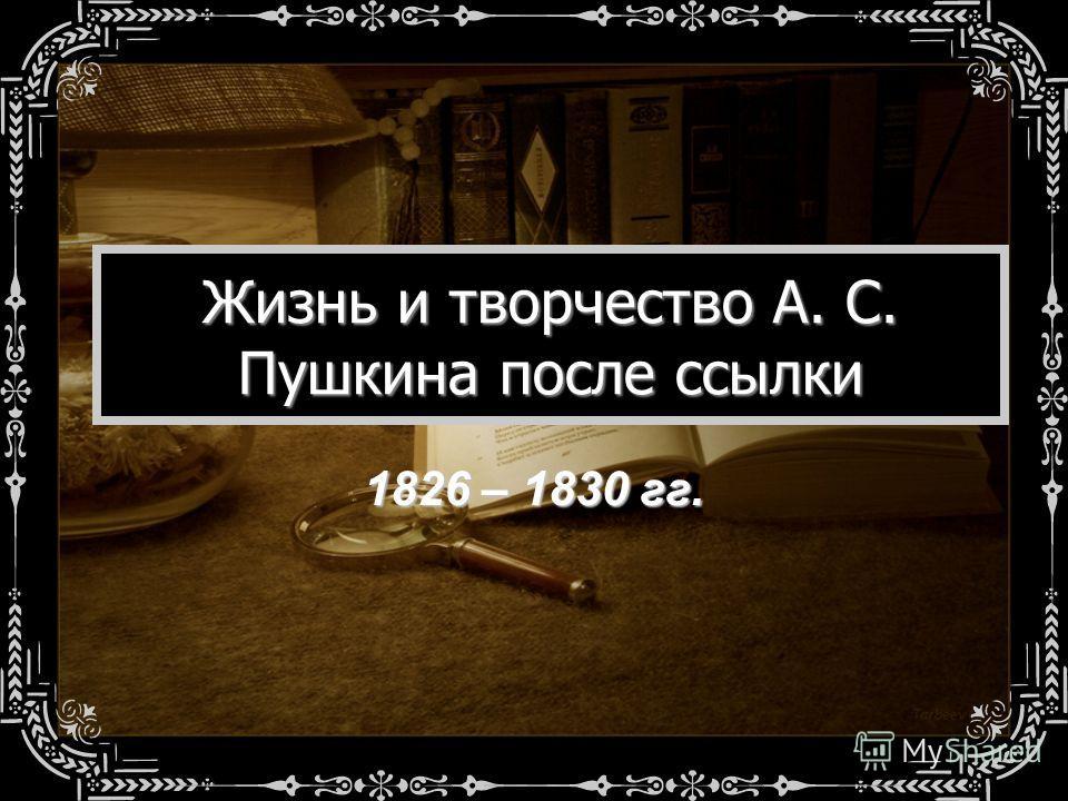 Жизнь и творчество А. С. Пушкина после ссылки 1826 – 1830 гг.