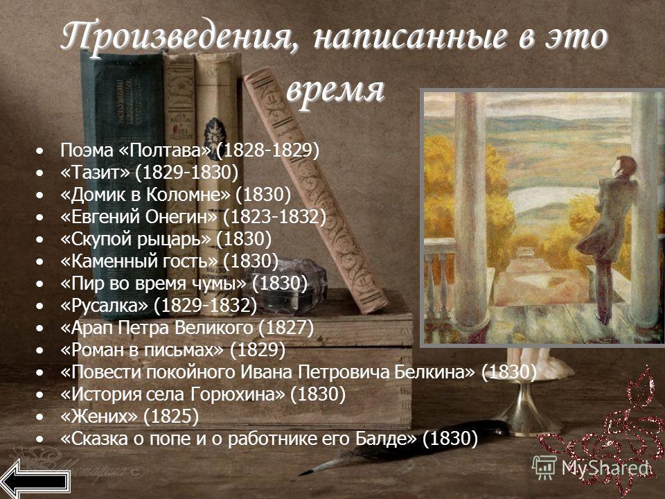 Произведения, написанные в это время Поэма «Полтава» (1828-1829) «Тазит» (1829-1830) «Домик в Коломне» (1830) «Евгений Онегин» (1823-1832) «Скупой рыцарь» (1830) «Каменный гость» (1830) «Пир во время чумы» (1830) «Русалка» (1829-1832) «Арап Петра Вел