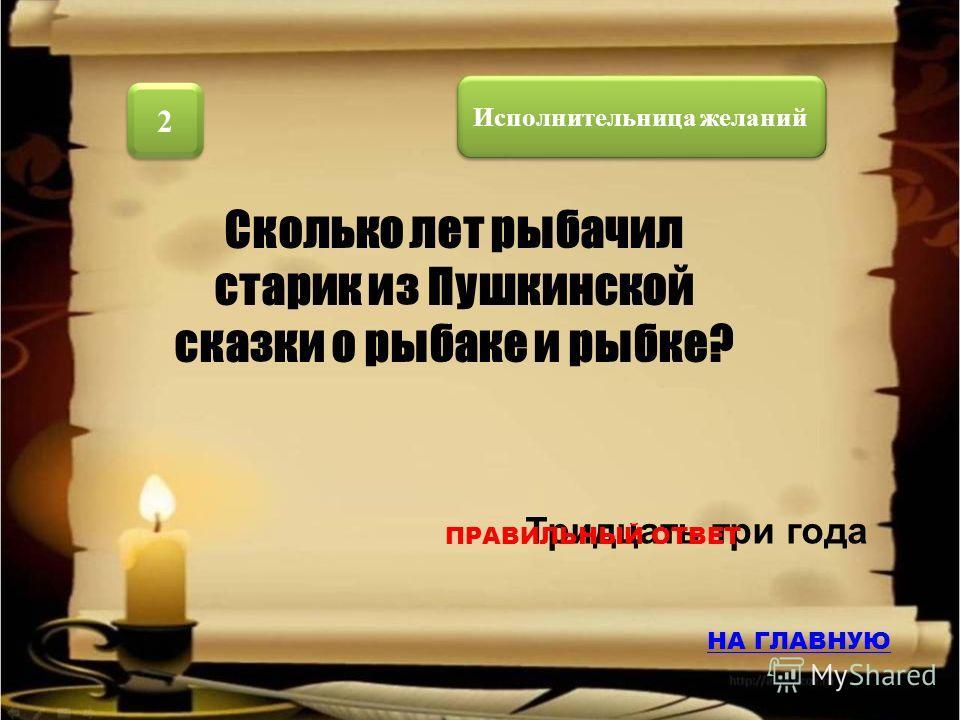 Исполнительница желаний 1 1 «Жил старик со своею старухой » Как начинается Пушкинская «Сказка о рыбаке и рыбке»? НА ГЛАВНУЮ ПРАВИЛЬНЫЙ ОТВЕТ