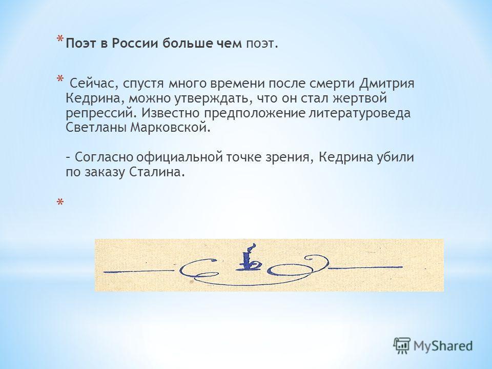 * Поэт в России больше чем поэт. * Сейчас, спустя много времени после смерти Дмитрия Кедрина, можно утверждать, что он стал жертвой репрессий. Известно предположение литературоведа Светланы Марковской. – Согласно официальной точке зрения, Кедрина уби