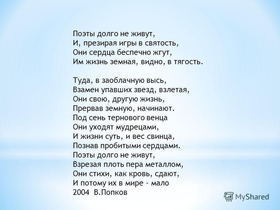 Поэты долго не живут, И, презирая игры в святость, Они сердца беспечно жгут, Им жизнь земная, видно, в тягость. Туда, в заоблачную высь, Взамен упавших звезд, взлетая, Они свою, другую жизнь, Прервав земную, начинают. Под сень тернового венца Они ухо