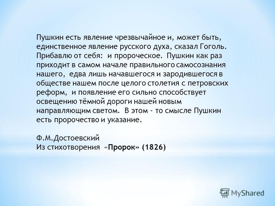 Пушкин есть явление чрезвычайное и, может быть, единственное явление русского духа, сказал Гоголь. Прибавлю от себя: и пророческое. Пушкин как раз приходит в самом начале правильного самосознания нашего, едва лишь начавшегося и зародившегося в общест