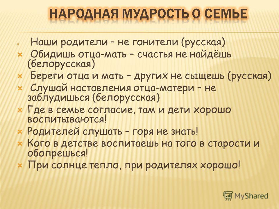 Наши родители – не гонители (русская) Обидишь отца-мать – счастья не найдёшь (белорусская) Береги отца и мать – других не сыщешь (русская) Слушай наставления отца-матери – не заблудишься (белорусская) Где в семье согласие, там и дети хорошо воспитыва