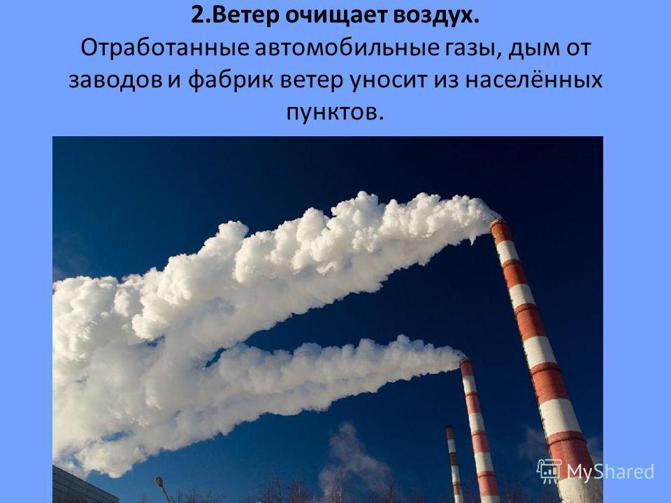 2. Ветер очищает воздух. Отработанные автомобильные газы, дым от заводов и фабрик ветер уносит из населённых пунктов.