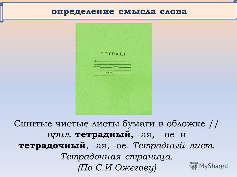 определение смысла слова Сшитые чистые листы бумаги в обложке.// прил. тетрадный, -ая, -ое и тетрадочный, -ая, -ое. Тетрадный лист. Тетрадочная страница. (По С.И.Ожегову) 122