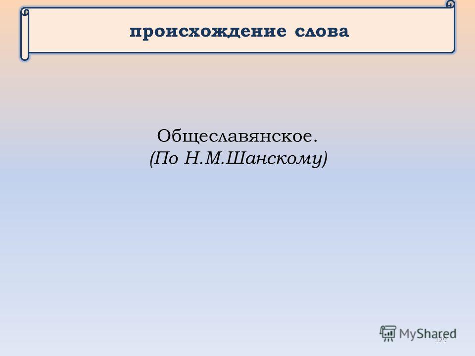 происхождение слова Общеславянское. (По Н.М.Шанскому) 129