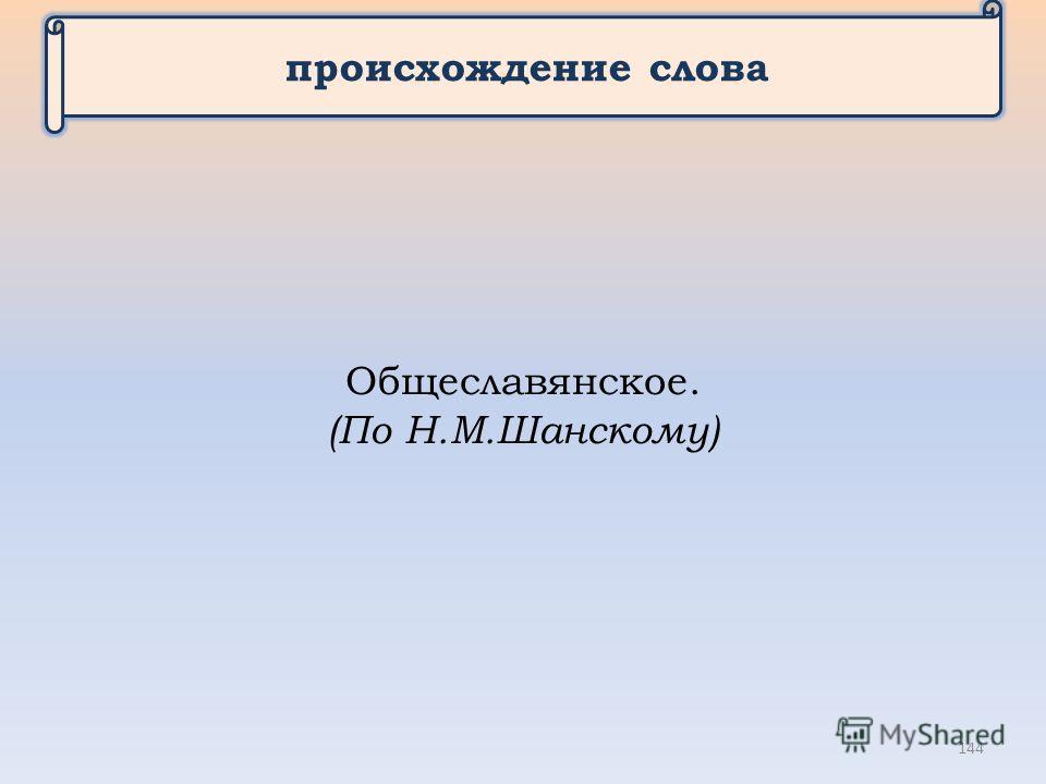 происхождение слова Общеславянское. (По Н.М.Шанскому) 144