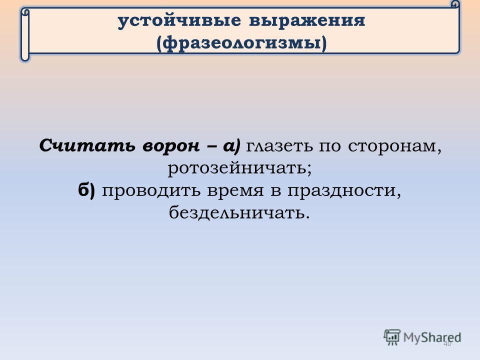 устойчивые выражения (фразеологизмы) Считать ворон – а) глазеть по сторонам, ротозейничать; б) проводить время в праздности, бездельничать. 40