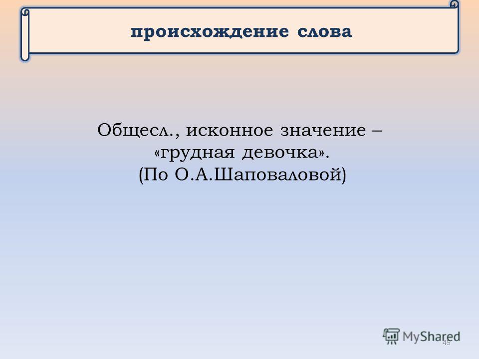 происхождение слова Общесл., исконное значение – «грудная девочка». (По О.А.Шаповаловой) 45