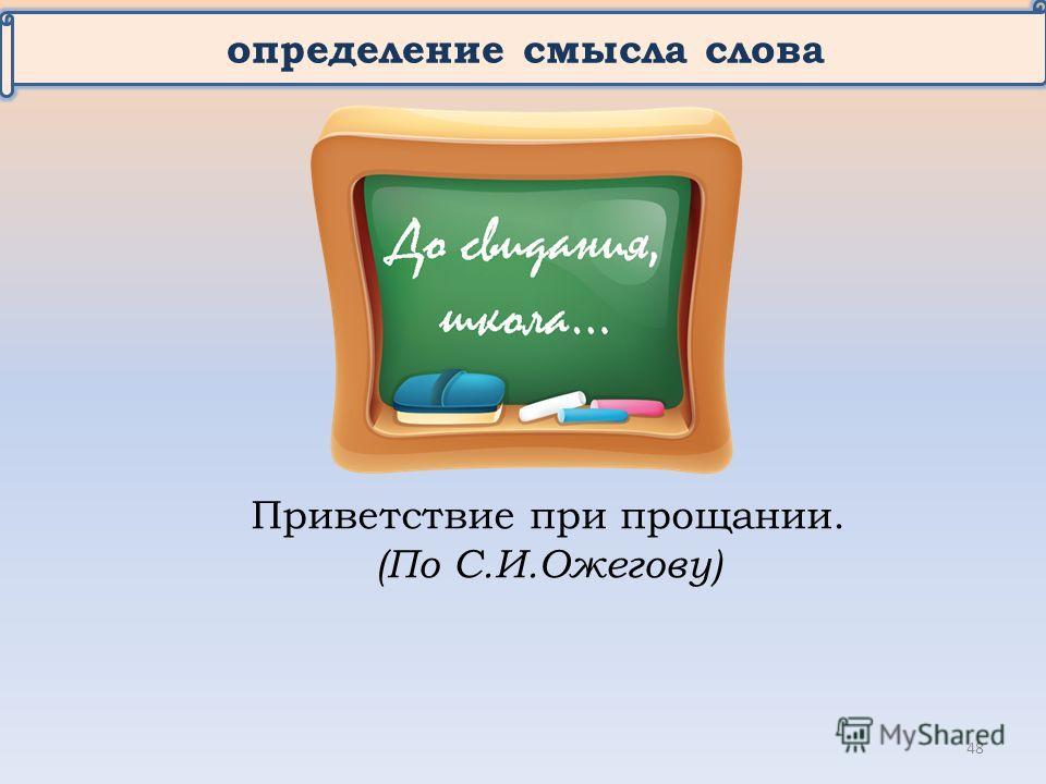 определение смысла слова Приветствие при прощании. (По С.И.Ожегову) 48