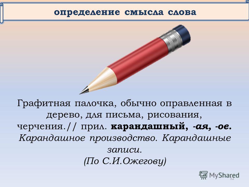 определение смысла слова Графитная палочка, обычно оправленная в дерево, для письма, рисования, черчения.// прил. карандашный, -ая, -ое. Карандашное производство. Карандашные записи. (По С.И.Ожегову) 52