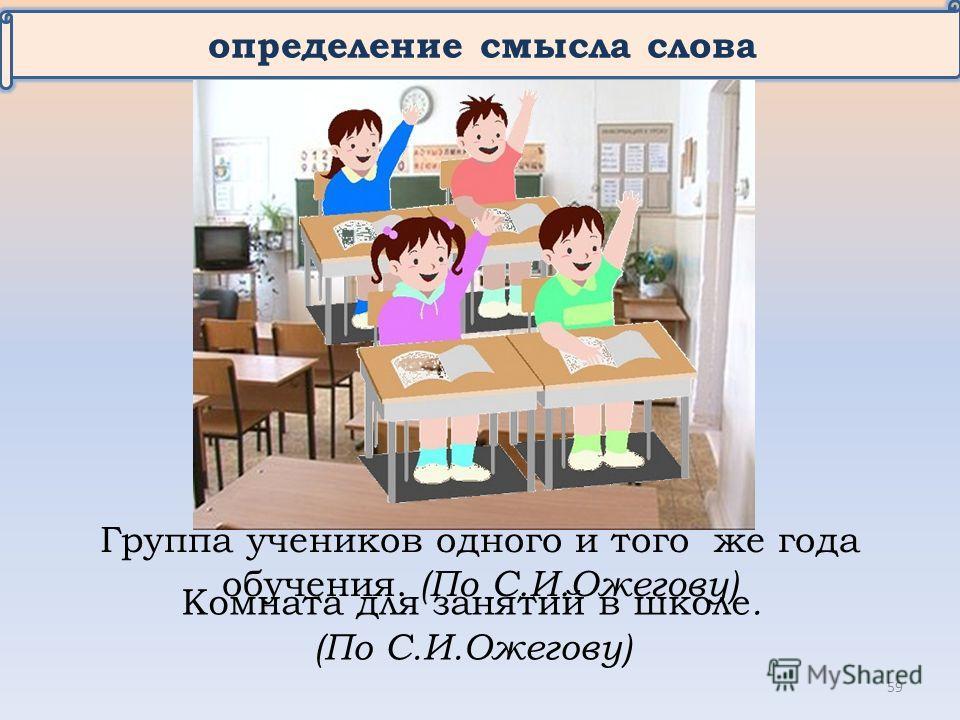 определение смысла слова Комната для занятий в школе. (По С.И.Ожегову) Группа учеников одного и того же года обучения. (По С.И.Ожегову) 59