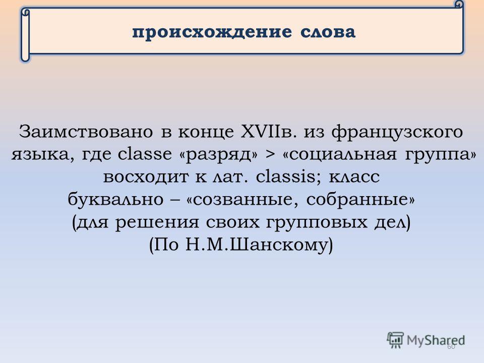 происхождение слова Заимствовано в конце XVIIв. из французского языка, где classe «разряд» > «социальная группа» восходит к лат. сlassis; класс буквально – «созванные, собранные» (для решения своих групповых дел) (По Н.М.Шанскому) 60