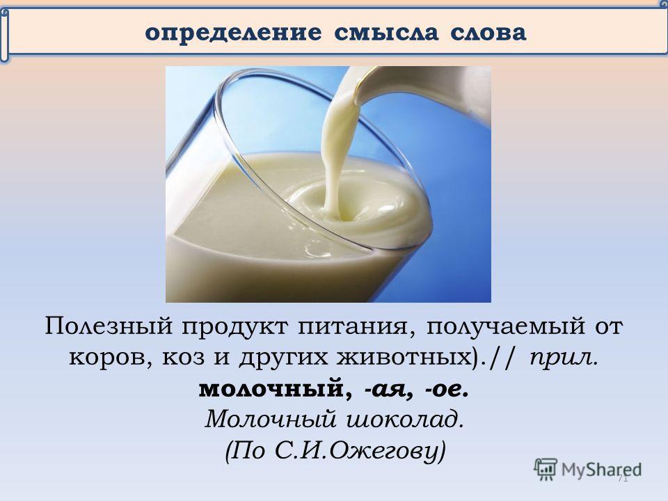 определение смысла слова Полезный продукт питания, получаемый от коров, коз и других животных).// прил. молочный, -ая, -ое. Молочный шоколад. (По С.И.Ожегову) 71