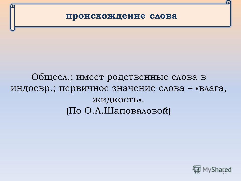 происхождение слова Общесл.; имеет родственные слова в индоевр.; первичное значение слова – «влага, жидкость». (По О.А.Шаповаловой) 72
