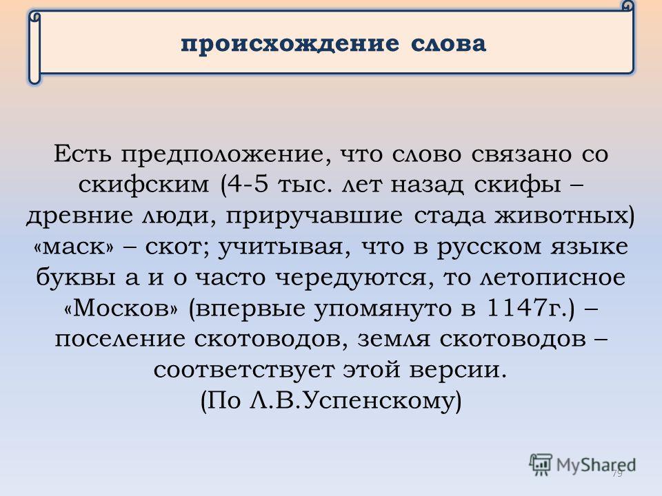 происхождение слова Есть предположение, что слово связано со скифским (4-5 тыс. лет назад скифы – древние люди, приручавшие стада животных) «маск» – скот; учитывая, что в русском языке буквы а и о часто чередуются, то летописное «Москов» (впервые упо