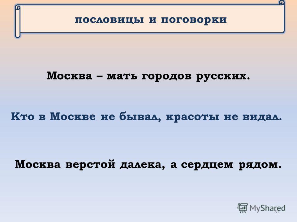 пословицы и поговорки Кто в Москве не бывал, красоты не видал. Москва – мать городов русских. Москва верстой далека, а сердцем рядом. 81