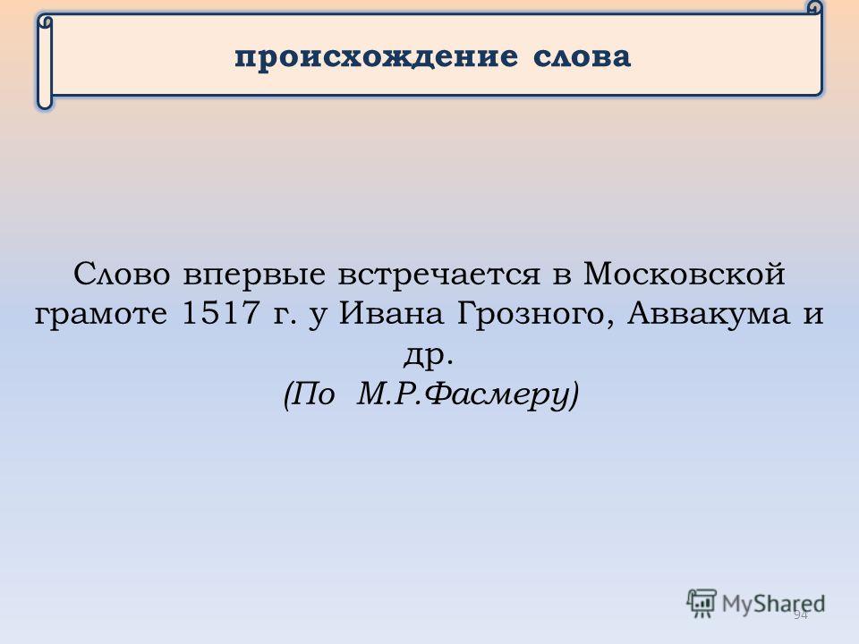 происхождение слова Слово впервые встречается в Московской грамоте 1517 г. у Ивана Грозного, Аввакума и др. (По М.Р.Фасмеру) 94