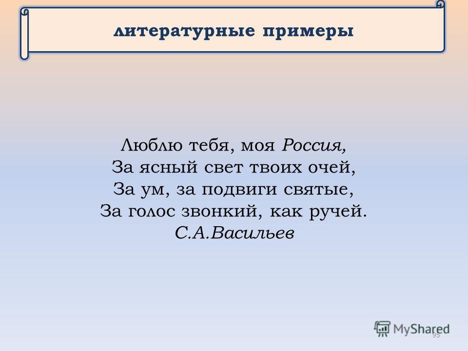 литературные примеры Люблю тебя, моя Россия, За ясный свет твоих очей, За ум, за подвиги святые, За голос звонкий, как ручей. С.А.Василиев 95