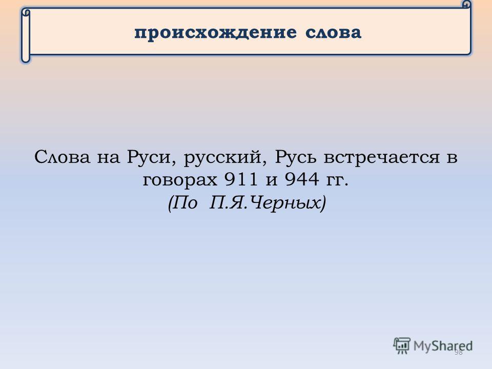 происхождение слова Слова на Руси, русский, Русь встречается в говорах 911 и 944 гг. (По П.Я.Черных) 98