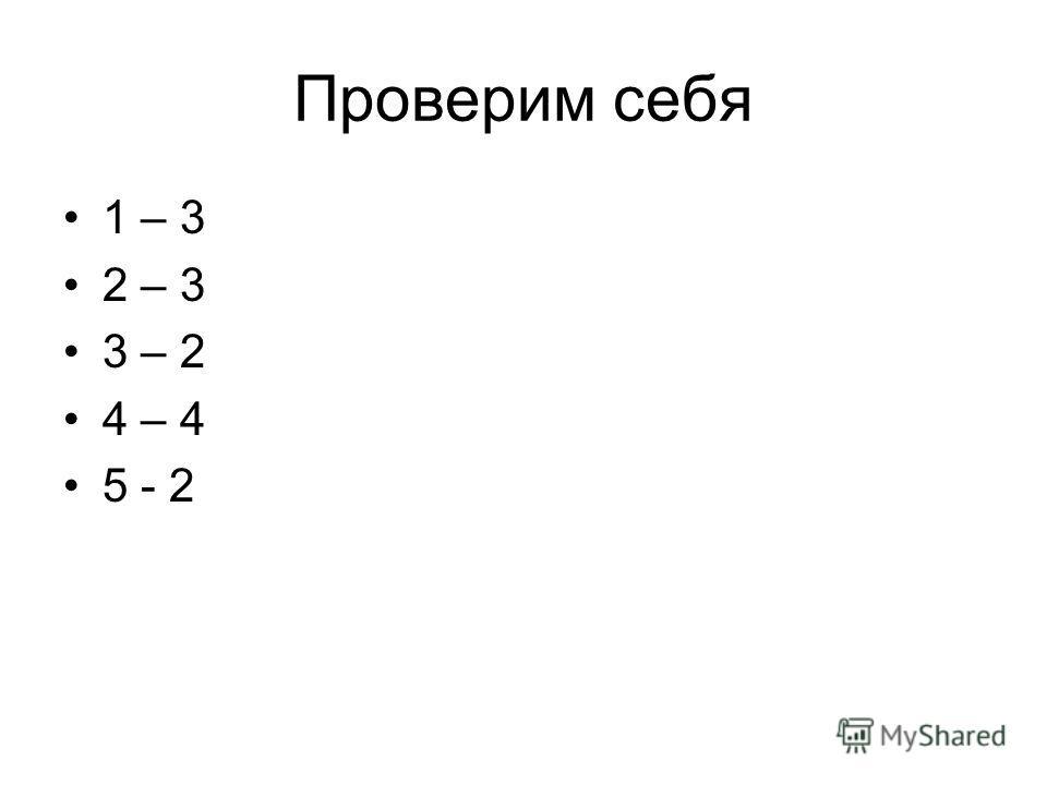 Проверим себя 1 – 3 2 – 3 3 – 2 4 – 4 5 - 2