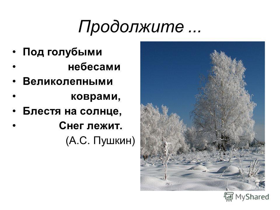 Продолжите... Под голубыми небесами Великолепными коврами, Блестя на солнце, Снег лежит. (А.С. Пушкин)