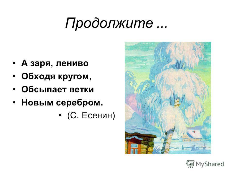 А заря, лениво Обходя кругом, Обсыпает ветки Новым серебром. (С. Есенин)