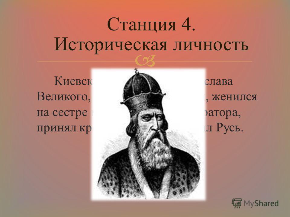 Киевский князь, сын Святослава Великого, внук княгини Ольги, женился на сестре византийского императора, принял крещение сам и крестил Русь. Станция 4. Историческая личность