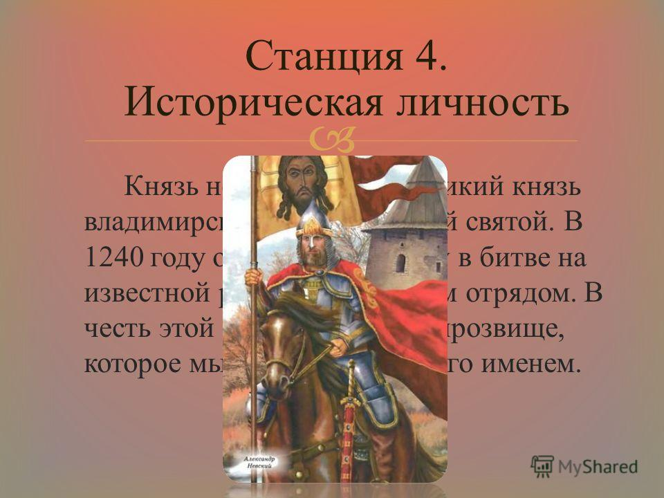 Князь новгородский, великий князь владимирский, православный святой. В 1240 году он одержал победу в битве на известной реке над шведским отрядом. В честь этой победы получил прозвище, которое мы сейчас считаем его именем. Станция 4. Историческая лич