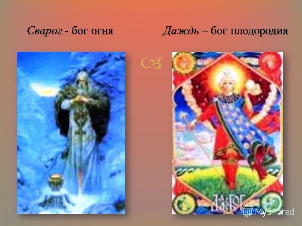 Сварог - бог огня Даждь – бог плодородия