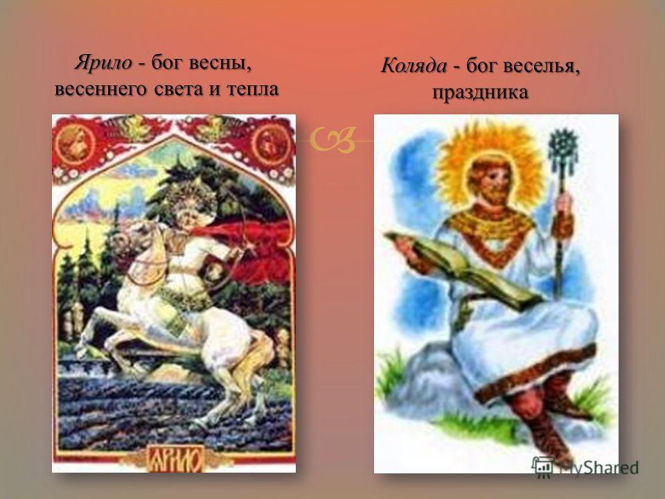 Ярило - бог весны, весеннего света и тепла весеннего света и тепла Коляда - бог веселья, праздника