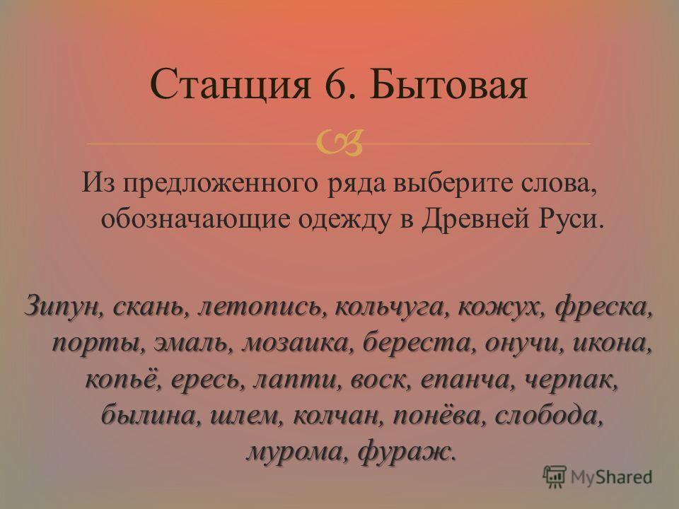Из предложенного ряда выберите слова, обозначающие одежду в Древней Руси. Зипун, скань, летопись, кольчуга, кожух, фреска, порты, эмаль, мозаика, береста, онучи, икона, копьё, ересь, лапти, воск, епанча, черпак, былина, шлем, колчан, понёва, слобода,