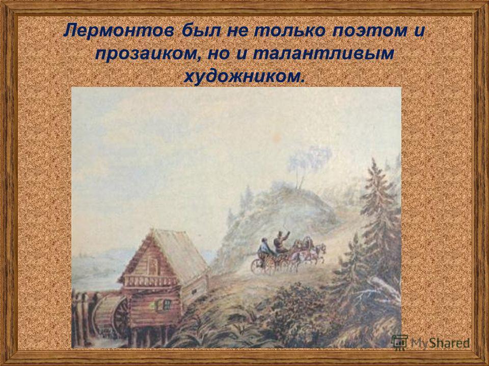 Лермонтов был не только поэтом и прозаиком, но и талантливым художником.