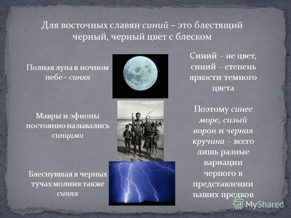 Для восточных славян синий – это блестящий черный, черный цвет с блеском Полная луна в ночном небе - синяя Мавры и эфиопы постоянно назывались синцами Блеснувшая в черных тучах молния также синяя Синий – не цвет, синий – степень яркости темного цвета