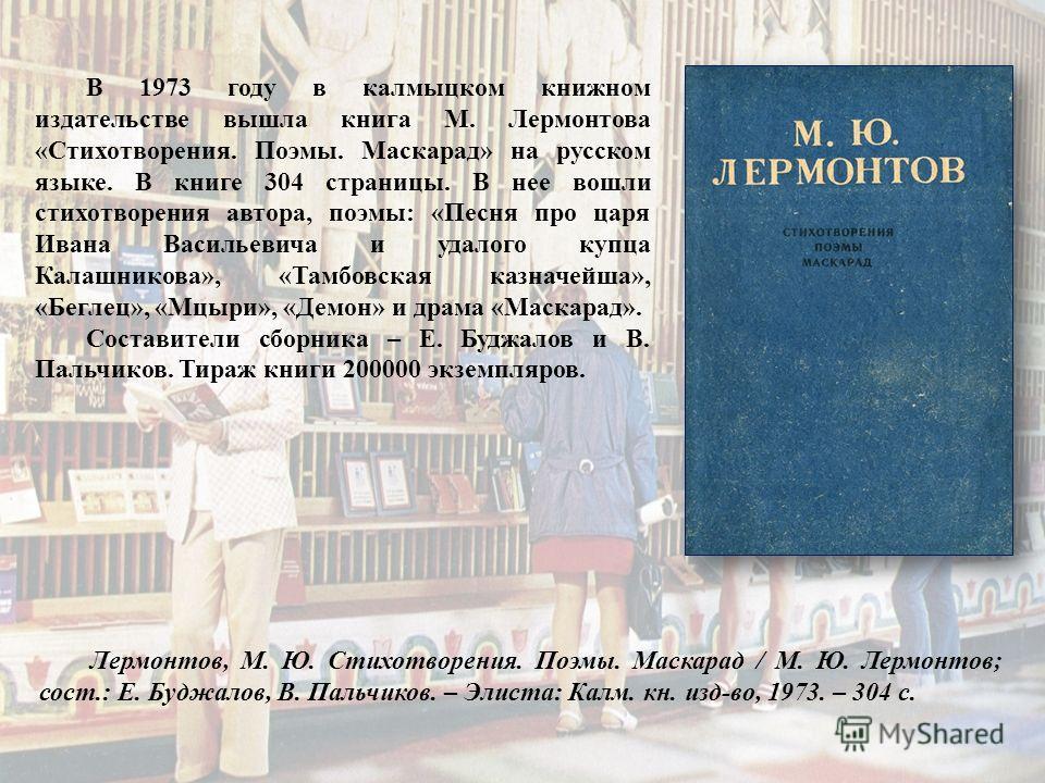 В 1973 году в калмыцком книжном издательстве вышла книга М. Лермонтова «Стихотворения. Поэмы. Маскарад» на русском языке. В книге 304 страницы. В нее вошли стихотворения автора, поэмы: «Песня про царя Ивана Васильевича и удалого купца Калашникова», «