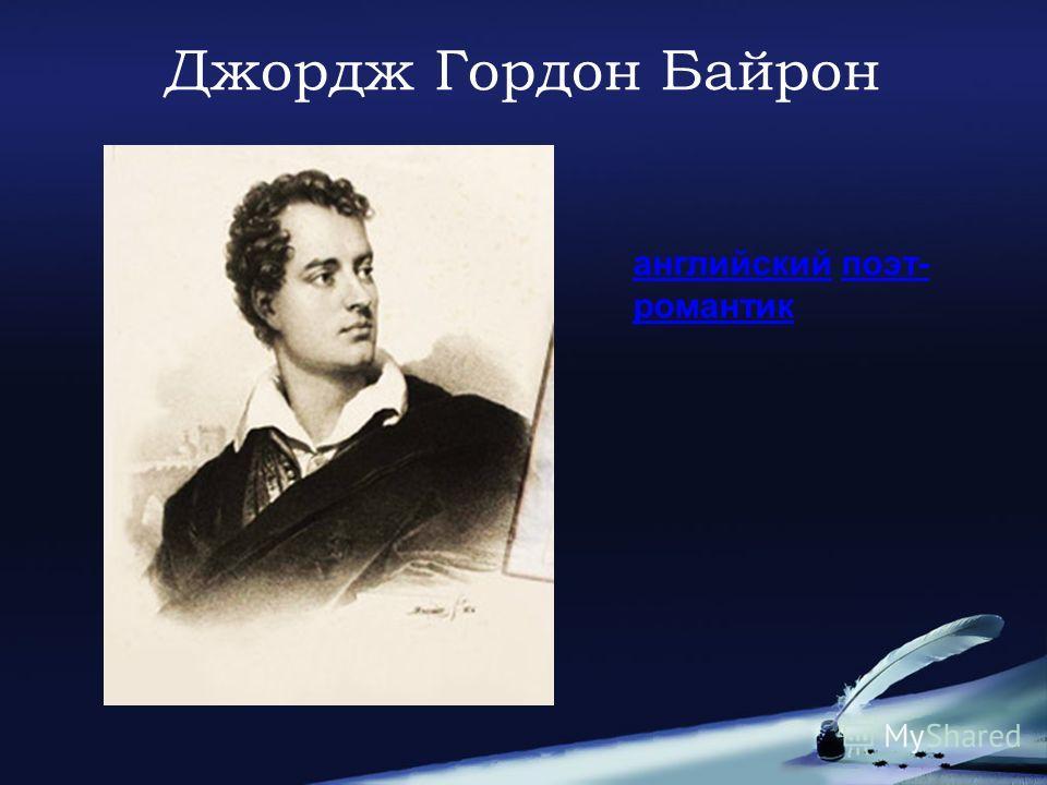 Джордж Гордон Байрон английский поэт- романтик поэт- романтик